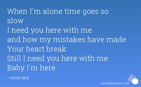 when i m alone in my room when i m alone time goes so i need you here with me and how my mistakes made your