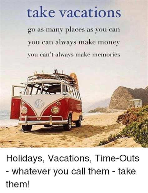 what can you take to go to the bathroom take vacations go as many places as you can you can always
