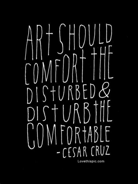 art should disturb the comfortable and comfort the disturbed art should comfort the disturbed and pictures photos