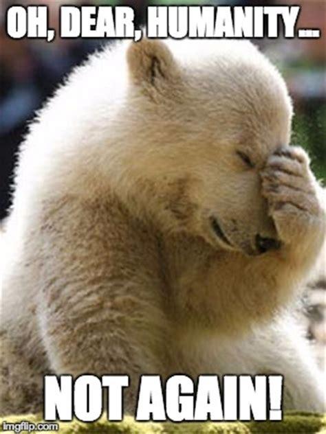 Oh The Humanity Meme - facepalm bear memes imgflip