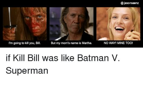 Kill Bill Meme - i m going to kill you bill but my mom s name is martha no