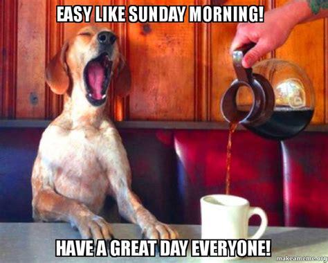 Sunday Morning Memes - easy like sunday morning have a great day everyone