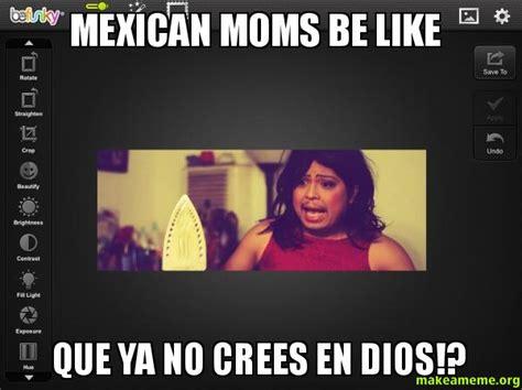 Mexican Moms Be Like Memes - mexican moms be like que ya no crees en dios make a meme