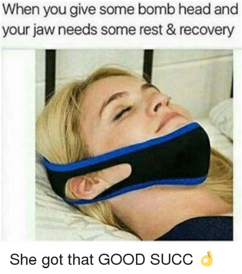 Good Head Meme - when you give some bomb head and your jaw needs some rest