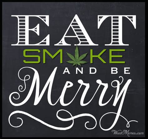 eat smoke  merry weed quote  stoners weed memes