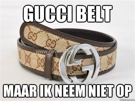 Belt Meme - gucci belt maar ik neem niet op guccibelt quickmeme