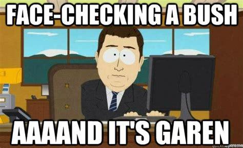 Garen Memes - face checking a bush aaaand it s garen aaaand its gone