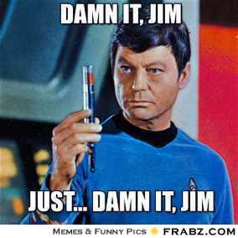 Dammit Jim Meme - damn it jim dammit jim i m a doctor meme generator