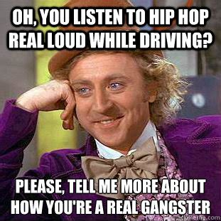 Real Gangster Meme - oh you listen to hip hop real loud while driving please