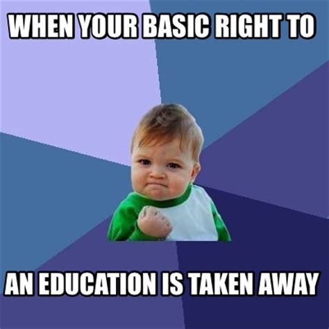 Education Memes - meme creator when your basic right to an education is