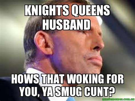 Cunt Meme - knights queens husband hows that woking for you ya smug