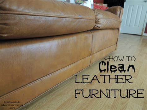 How To Clean Leather Furniture Fun Things To Do While How To Clean My Leather Sofa