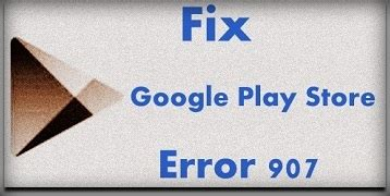 Play Store Error 907 How To Fix Play Store Error 907 In Android Phone