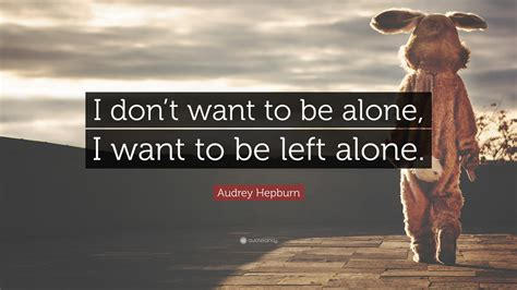 how to a to be alone hepburn quote i don t want to be alone i want to be left alone 18