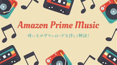 amazon prime music amazon prime music プライムミュージック とは 使い方やダウンロードなど解説