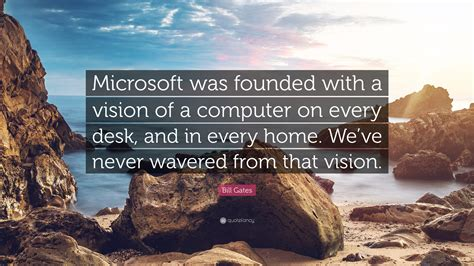 A Computer On Every Desk And In Every Home Bill Gates Quote Microsoft Was Founded With A Vision Of A Computer On Every Desk And In Every