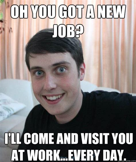 Funny Job Memes - oh you got a new job i ll come and visit you at work