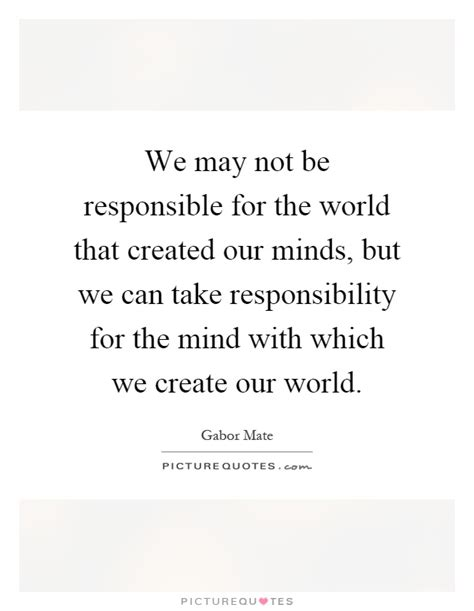 the we carry in our minds thesis we may not be responsible for the world that created our