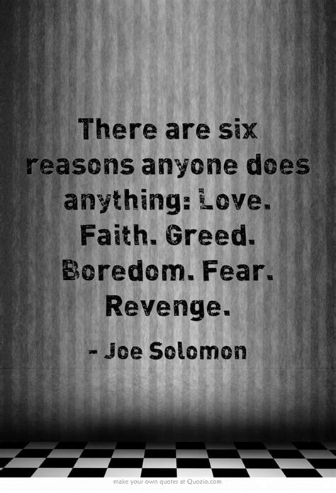 There are six reasons anyone does anything: Love. Faith