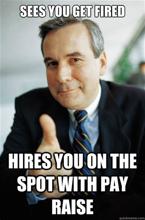 Fired Meme - sees you get fired hires you on the spot with pay raise