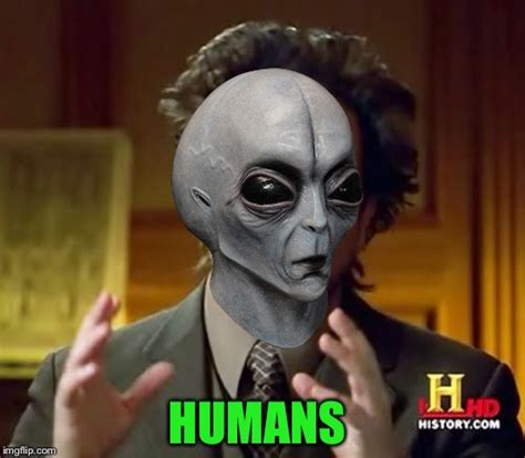Humans Meme - ancient aliens meme imgflip