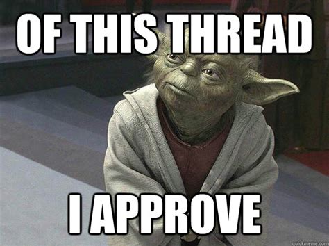 I Approve Meme - of this thread i approve master yoda approves quickmeme
