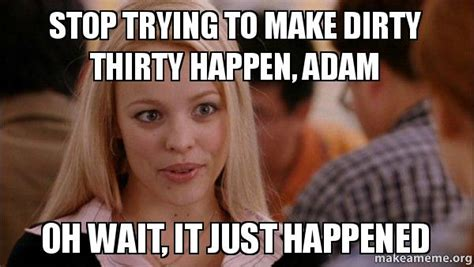 Dirty Girl Meme - stop trying to make dirty thirty happen adam oh wait it