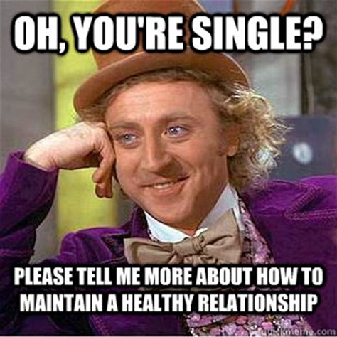 Good Relationship Memes - oh you re single please tell me more about how to