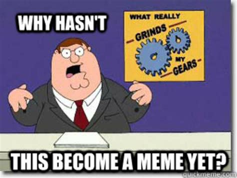 Grinds My Gears Meme - image 559148 you know what really grinds my gears