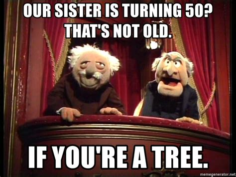 Turning 50 Memes - our sister is turning 50 that s not old if you re a tree