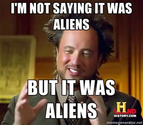 It Was Aliens Meme - not saying it was aliens