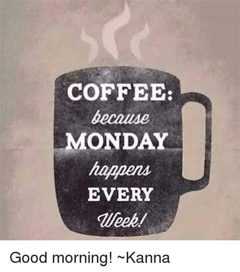 Monday Coffee Meme - coffee monday happens every good morning kanna meme on