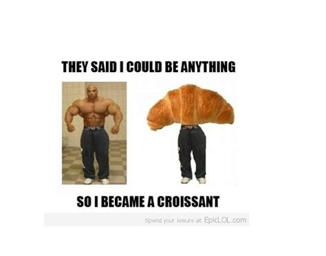 Croissant Meme - croissant guy best they said i could be anything memes