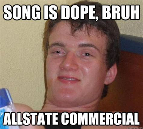 All State Meme - song is dope bruh allstate commercial 10 guy quickmeme