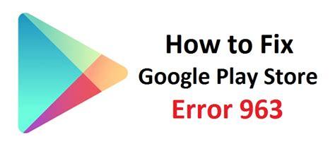 Play Store Error 963 How To Fix Play Store Error 963 Logixsnag