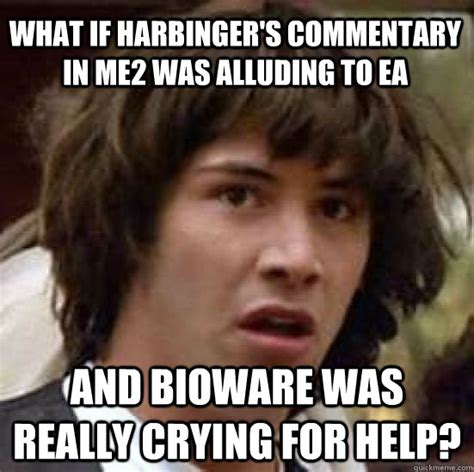 Help Meme - what if harbinger s commentary in me2 was alluding to ea