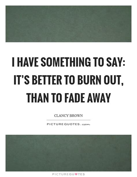 it s better to burn out than to fade away fade away quotes fade away sayings fade away picture