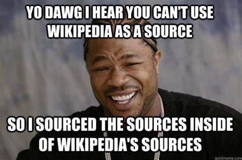 Meme Insider - yo dawg i hear you can t use wikipedia as a source so i