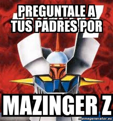 Z Memes - meme personalizado preguntale a tus padres por mazinger