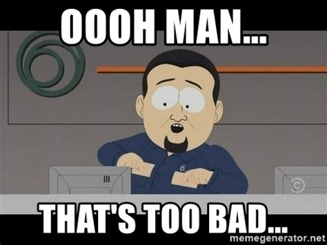 Too Bad Meme - oooh man that s too bad south park cable guy