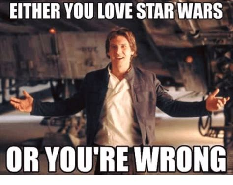 Star Wars Love Meme - either you love star wars or you re wrong love meme on me me