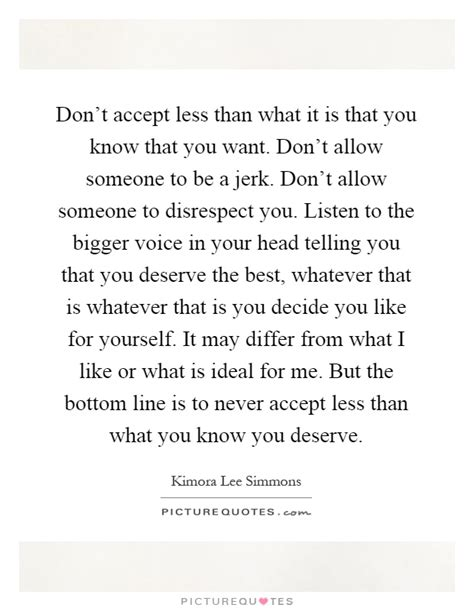 never accept anything less than you deserve remember you don t accept less than what it is that you know that you