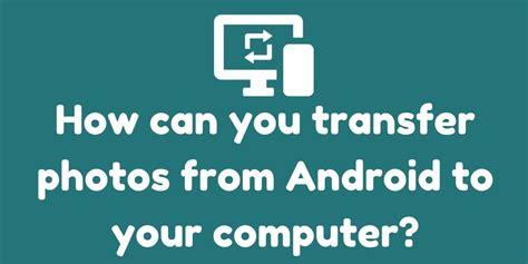 how to transfer photos from android to pc how can you transfer photos from android to your computer