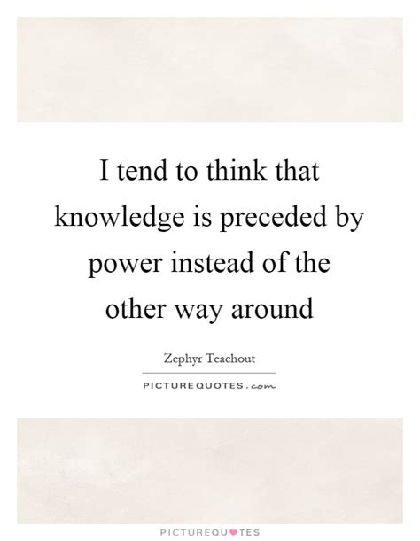i tend to i tend to think that knowledge is preceded by power