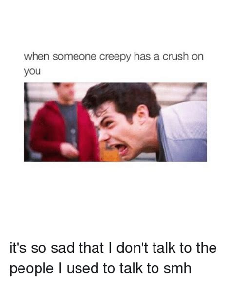 I Have A Crush On You Meme - when someone creepy has a crush on you it s so sad that i