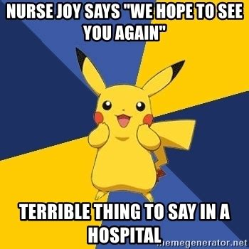 Joy Meme - nurse joy says quot we hope to see you again quot terrible thing
