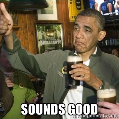 Memes With Sound - sounds good obama fuck it meme generator
