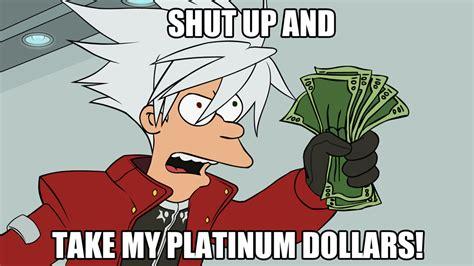 take my platinum dollars shut up and take my money