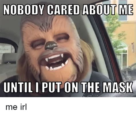 The Mask Meme - nobody cared abouitme untiliput on the mask me irl the