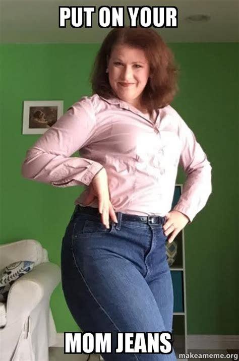 Mom Jeans Meme - put on your mom jeans make a meme